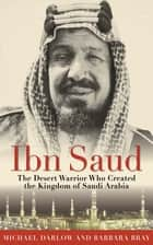 Ibn Saud - The Desert Warrior Who Created the Kingdom of Saudi Arabia ebook by Barbara Bray, Michael Darlow