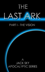 The Last Ark: Part I - The Vision - When The Antichrist Is In The Vatican ebook by Jack Sky