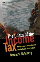 The Death of the Income Tax ebook by Daniel S. Goldberg
