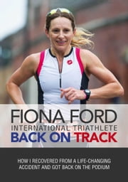 Back on Track - How I Recovered From A Life-Changing Accident and Got Back on The Podium ebook by Fiona Ford
