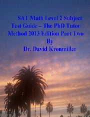 SAT Math Level 2 Subject Test Guide: The PhD Tutor Method 2013 Edition Part Two ebook by Dr. David Kronmiller