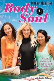 Body and Soul - A Girl's Guide to a Fit, Fun and Fabulous Life ebook by Bethany Hamilton,Dustin Dillberg