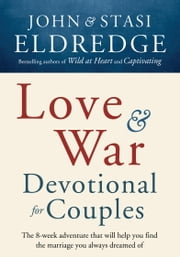 Love and War Devotional for Couples - The Eight-Week Adventure That Will Help You Find the Marriage You Always Dreamed Of ebook by John Eldredge,Stasi Eldredge