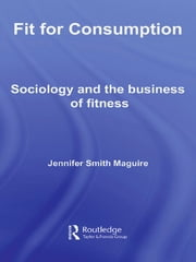 Fit for Consumption - Sociology and the Business of Fitness ebook by Jennifer Smith Maguire