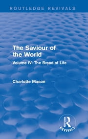 The Saviour of the World (Routledge Revivals) - Volume IV: The Bread of Life ebook by Charlotte M Mason
