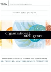 Organizational Intelligence - A Guide to Understanding the Business of Your Organization for HR, Training, and Performance Consulting ebook by Kenneth H. Silber,Lynn Kearny