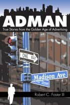 Ad Man: True Stories from the Golden Age of Advertising ebook by Robert C. Foster III