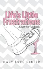 Life'S Little Frustrations - A Just-For-Fun Book ebook by