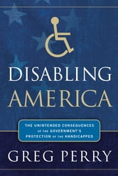 Disabling America - The Unintended Consequences of the Government's Protection of the Handicapped ebook by Greg Perry