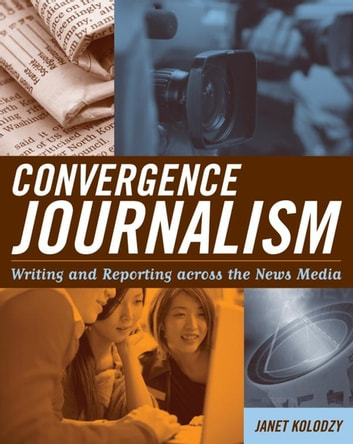 Convergence Journalism - Writing and Reporting across the News Media ebook by Janet Kolodzy