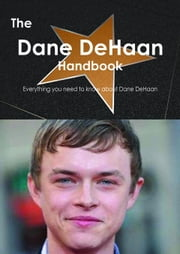 The Dane DeHaan Handbook - Everything you need to know about Dane DeHaan ebook by Smith, Emily