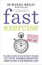 Fast Exercise - The simple secret of high intensity training: get fitter, stronger and better toned in just a few minutes a day ebook by Dr Michael Mosley