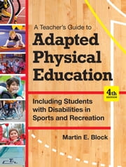 A Teacher's Guide to Adapted Physical Education - Including Students With Disabilities in Sports and Recreation, Fourth Edition ebook by Martin E. Block Ph.D.
