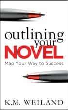 Outlining Your Novel: Map Your Way to Success eBook por K.M. Weiland