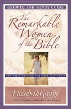 The Remarkable Women of the Bible Growth and Study Guide ebook by Elizabeth George