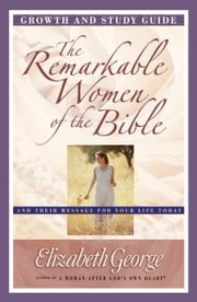 The Remarkable Women of the Bible Growth and Study Guide - And Their Message for Your Life Today ebook by Elizabeth George