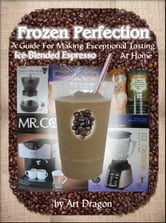 Frozen Perfection: A Guide For Making Exceptional Tasting Ice-Blended Espresso At Home ebook by Art Dragon