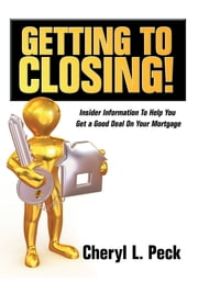 Getting to Closing! - Insider Information To Help You Get a Good Deal On Your Mortgage ebook by Cheryl L. Peck
