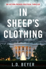 In Sheep's Clothing - An Action-Packed Political Thriller ebook by L.D. Beyer