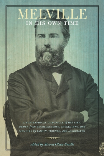 Melville in His Own Time - A Biographical Chronicle of His Life, Drawn from Recollection, Interviews, and Memoirs by Family, Friends, and Associates ebook by