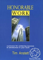 Honorable Work: A Process for Achieving Success & Satisfaction in Your Work ebook by Tim Anstett