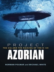 Project Azorian - The CIA and the Raising of the K-129 ebook by Norman C. Polmar,Michael White