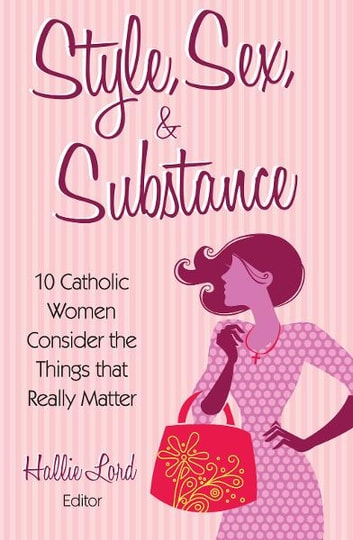 Style, Sex, and Substance - 10 Catholic Women Consider the Things that Really Matter ebook by Hallie Lord