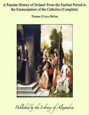 A Popular History of Ireland: From the Earliest Period to the Emancipation of the Catholics (Complete) ebook by Thomas D'Arcy McGee