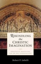 Rekindling the Christic Imagination ebook by Robert  P. Imbelli