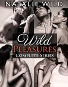 Wild Pleasures - Complete Collection ebook by Natalie Wild