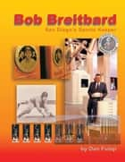 Bob Breitbard: San Diego's Sports Keeper ebook by Dan Fulop