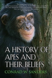 A History of Apes and Their Beliefs ebook by Conrad W. Sanders