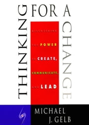 Thinking for a Change - Discovering the Power to Create, Communicate and Lead ebook by Michael J. Gelb