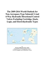 The 2009-2014 World Outlook for Non-Aerospace-Type Solenoid 3-And 4-Way Hydraulic Directional Control Valves Excluding Cartridge, Stack, Logic, and El ebook by ICON Group International, Inc.