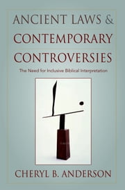 Ancient Laws and Contemporary Controversies: The Need for Inclusive Biblical Interpretation ebook by Cheryl Anderson