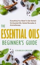 The Essential Oils Beginner's Guide: Everything You Need to Get Started on Essential Oils, Herbal Remedies & Aromatherapy ebook by Charles Gruger