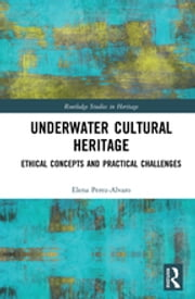 Underwater Cultural Heritage - Ethical concepts and practical challenges ebook by Elena Perez-Alvaro