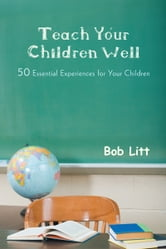 Teach Your Children Well - 50 Essential Experiences for Your Children ebook by Bob Litt