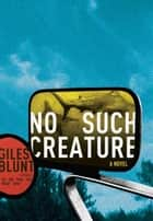 No Such Creature ebook by Giles Blunt