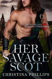 Her Savage Scot - The Highland Warrior Chronicles, #1 ebook by Christina Phillips