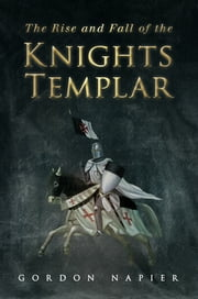 The Rise and Fall of the Knights Templar ebook by Gordon Napier