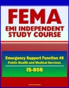 21st Century FEMA Study Course: Emergency Support Function #8 Public Health and Medical Services (IS-808) - Public Health Service Teams, NDMS, Strategic National Stockpile, NNRT ebook by Progressive Management