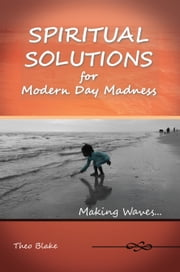 Spiritual Solutions for Modern Day Madness - Making Waves... ebook by Theo Blake