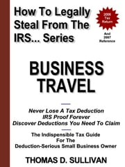 How To Legally Steal From The IRS... Business Travel ebook by Sullivan, Thomas, D.