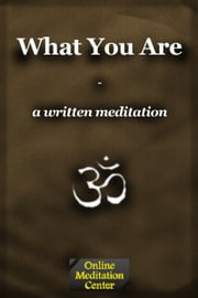What You Are: A Written Meditation ebook by Online Meditation Center