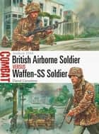 British Airborne Soldier vs Waffen-SS Soldier - Arnhem 1944 ebook by David Greentree, Peter Dennis