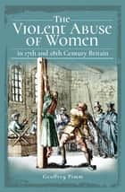 The Violent Abuse of Women - In 17th and 18th Century Britain ebook by Geoffrey Pimm