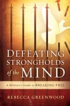 Defeating Strongholds of the Mind - A Believer's Guide to Breaking Free ebook by Rebecca Greenwood