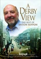 A Derby View - The Best of Anton Rippon - From the popular Derby Telegraph columnist and author of the highly acclaimed A Derby Boy ebook by Anton Rippon