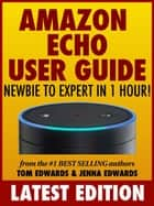 Amazon Echo User Guide: Newbie to Expert in 1 Hour! ebook by Tom Edwards, Jenna Edwards